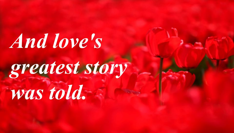 And love's greatest story was told.