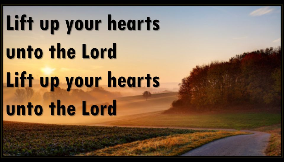 Lift up your hearts unto the Lord