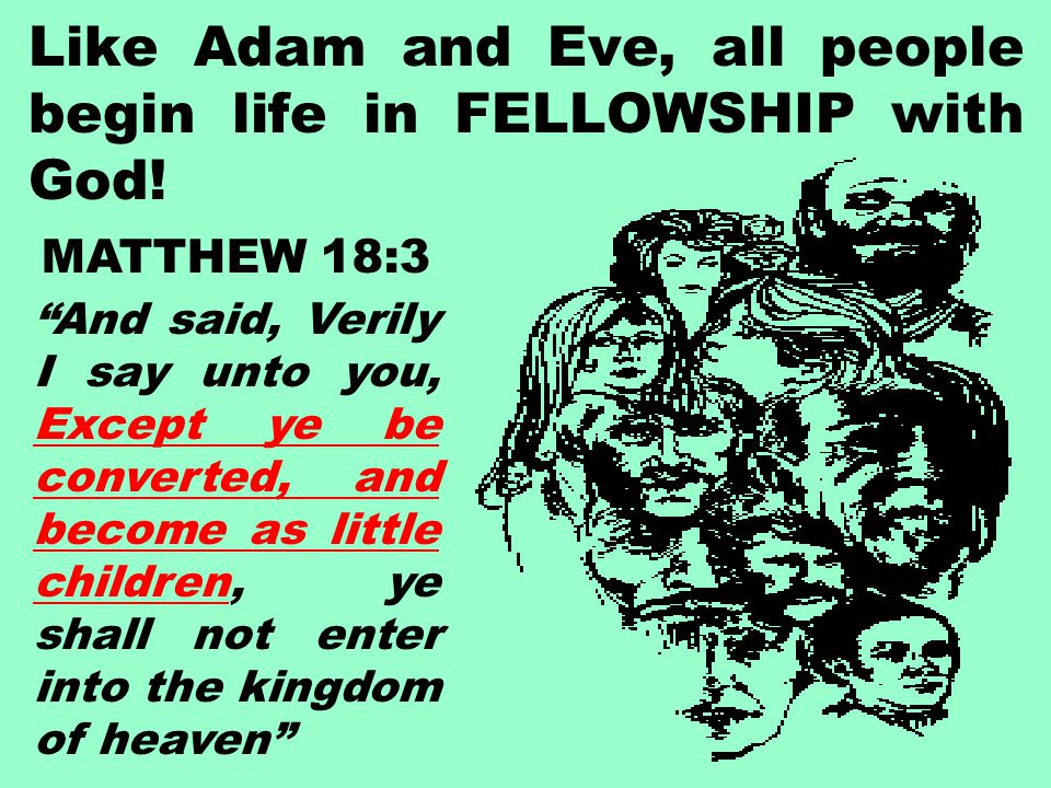 "Like Adam and Eve, all people begin life in FELLOWSHIP with God! MATTHEW 18:3 ""And said, Verily I say unto you, Except ye be converted, and become as"