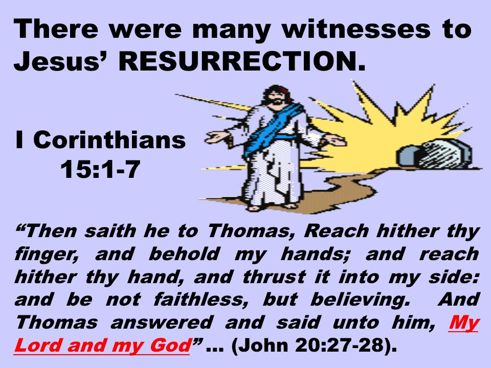 "There were many witnesses to Jesus' RESURRECTION. I Corinthians 15:1-7 ""Then saith he to Thomas, Reach hither thy finger, and behold my hands; and rea"