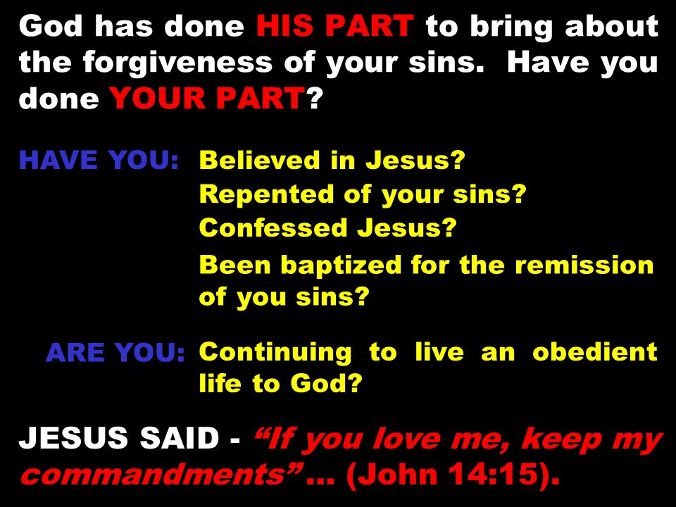God has done HIS PART to bring about the forgiveness of your sins. Have you done YOUR PART? HAVE YOU:Believed in Jesus? Confessed Jesus? Repented of y