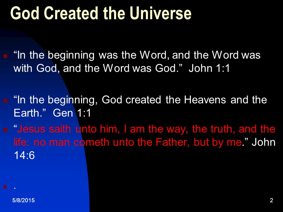 5/8/20152 God Created the Universe In the beginning was the Word, and the Word was with God, and the Word was God. John 1:1 In the beginning, God created the Heavens and the Earth. Gen 1:1 Jesus saith unto him, I am the way, the truth, and the life: no man cometh unto the Father, but by me. John 14:6.