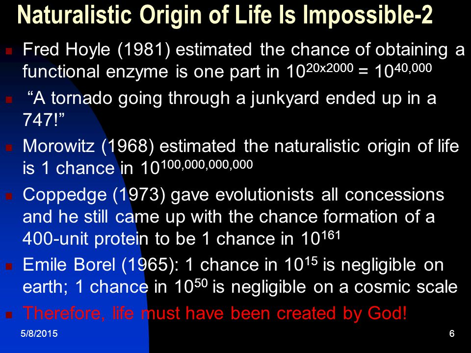 5/8/20156 Naturalistic Origin of Life Is Impossible-2 Fred Hoyle (1981) estimated the chance of obtaining a functional enzyme is one part in 10 20x200