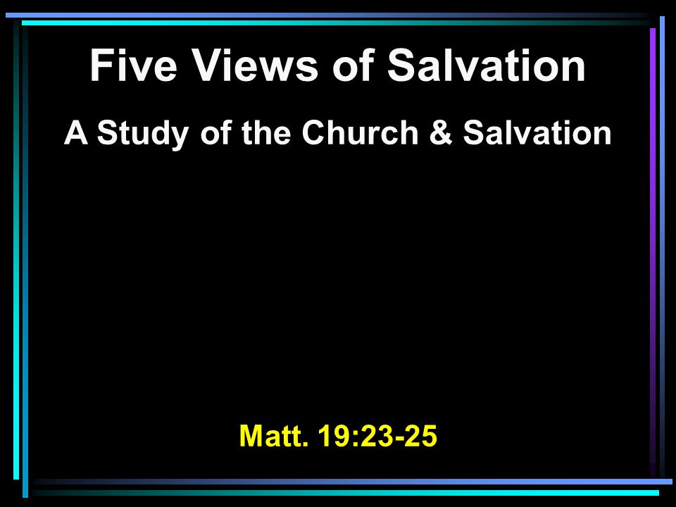 Five Views of Salvation A Study of the Church & Salvation Matt. 19:23-25