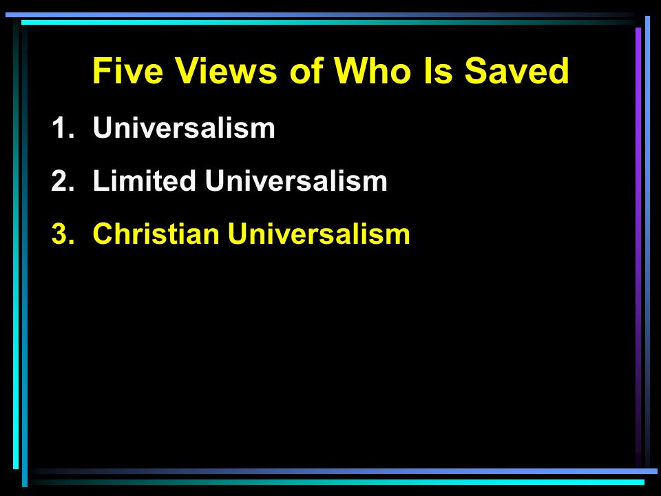 Five Views of Who Is Saved 1. Universalism 2. Limited Universalism 3. Christian Universalism