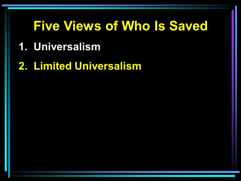 Five Views of Who Is Saved 1. Universalism 2. Limited Universalism