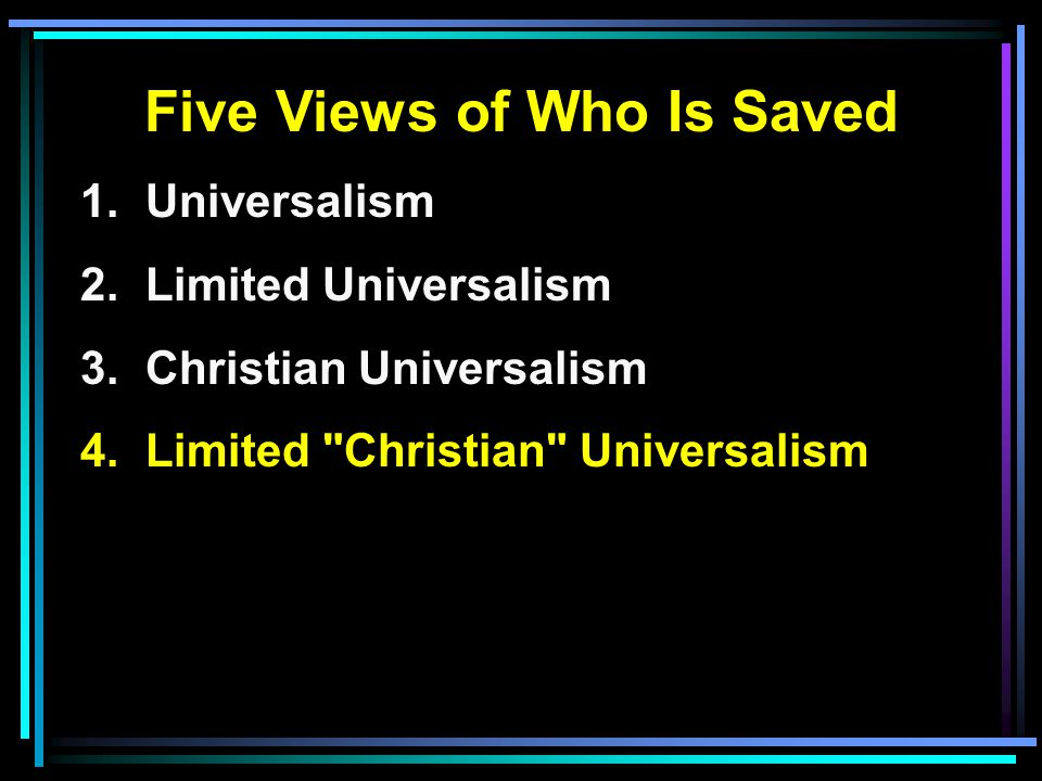 Five Views of Who Is Saved 1. Universalism 2. Limited Universalism 3.