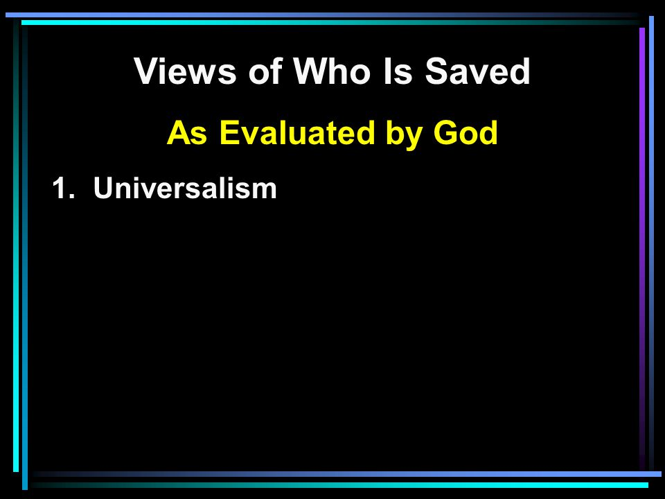 Views of Who Is Saved As Evaluated by God 1. Universalism