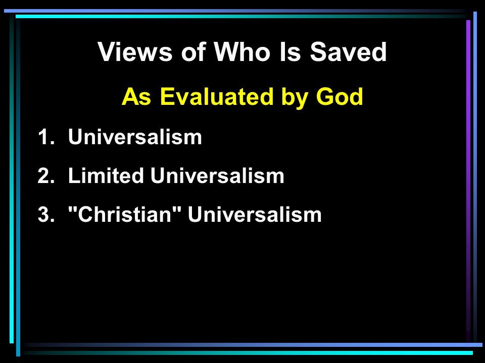 Views of Who Is Saved As Evaluated by God 1. Universalism 2.