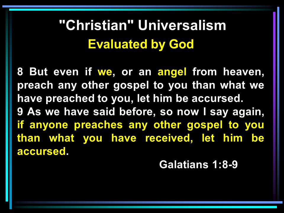 Christian Universalism Evaluated by God 8 But even if we, or an angel from heaven, preach any other gospel to you than what we have preached to you, let him be accursed.