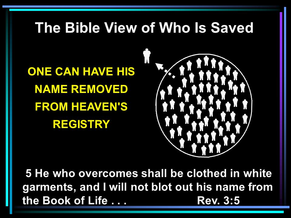 The Bible View of Who Is Saved 5 He who overcomes shall be clothed in white garments, and I will not blot out his name from the Book of Life...