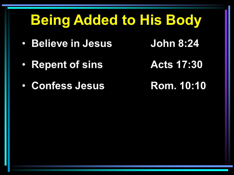 Being Added to His Body Believe in JesusJohn 8:24 Repent of sinsActs 17:30 Confess JesusRom. 10:10