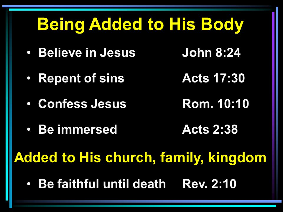 Being Added to His Body Believe in JesusJohn 8:24 Repent of sinsActs 17:30 Confess JesusRom.