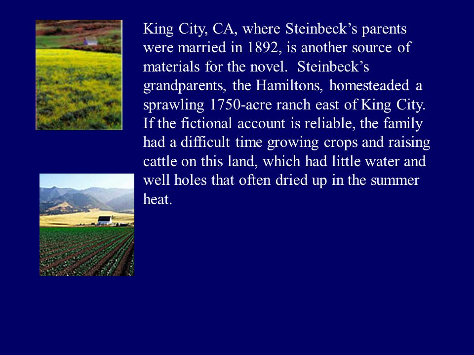 King City, CA, where Steinbeck's parents were married in 1892, is another source of materials for the novel. Steinbeck's grandparents, the Hamiltons,