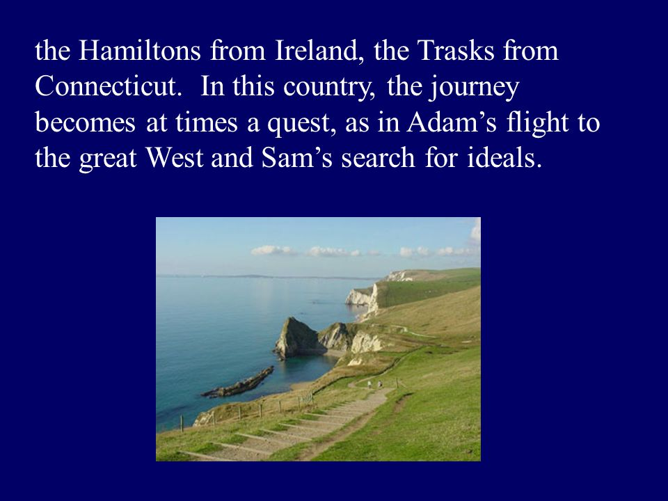 the Hamiltons from Ireland, the Trasks from Connecticut. In this country, the journey becomes at times a quest, as in Adam's flight to the great West