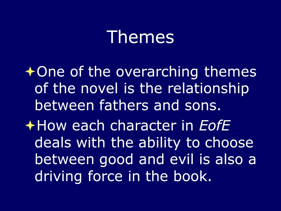 Themes  One of the overarching themes of the novel is the relationship between fathers and sons.  How each character in EofE deals with the ability