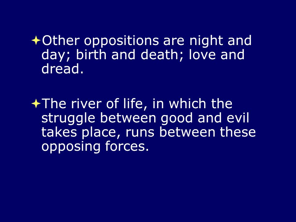  Other oppositions are night and day; birth and death; love and dread.  The river of life, in which the struggle between good and evil takes place,