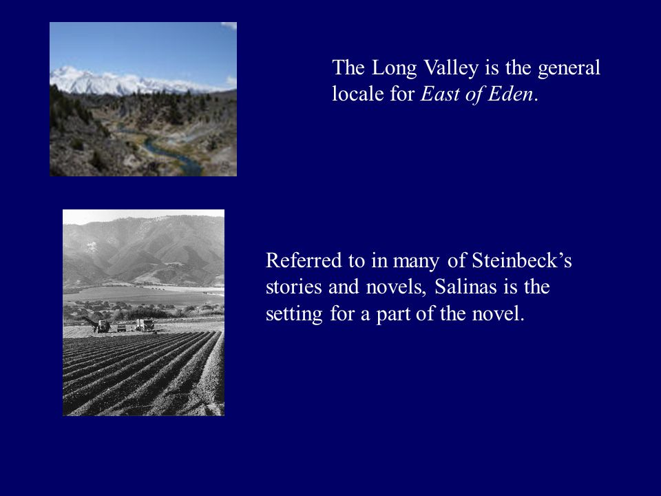 The Long Valley is the general locale for East of Eden. Referred to in many of Steinbeck's stories and novels, Salinas is the setting for a part of th