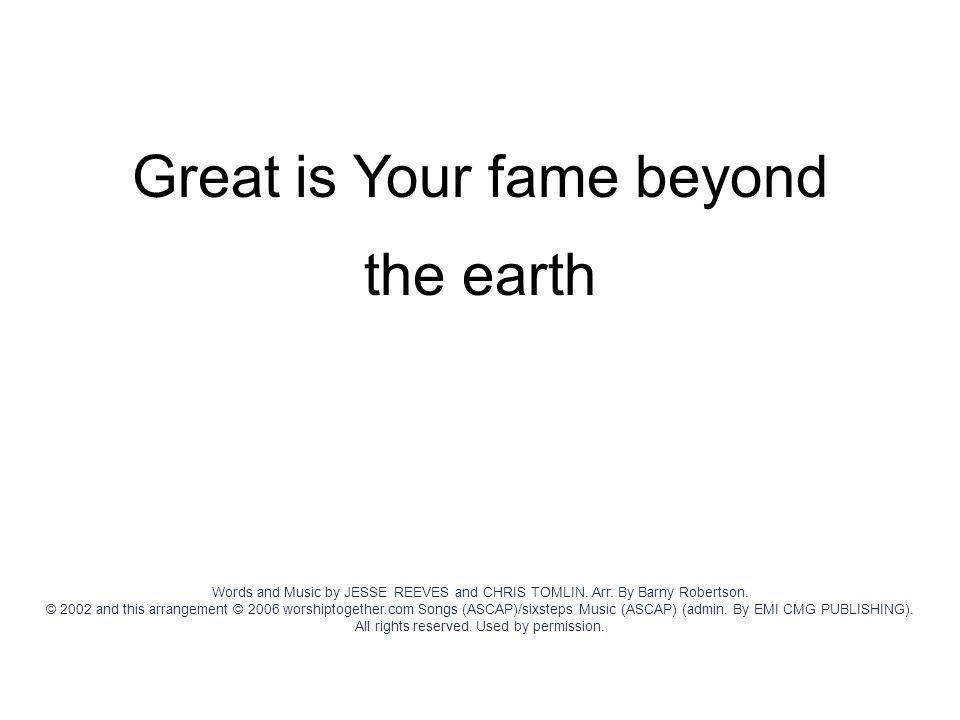 Great is Your fame beyond the earth Words and Music by JESSE REEVES and CHRIS TOMLIN. Arr. By Barny Robertson. © 2002 and this arrangement © 2006 wors