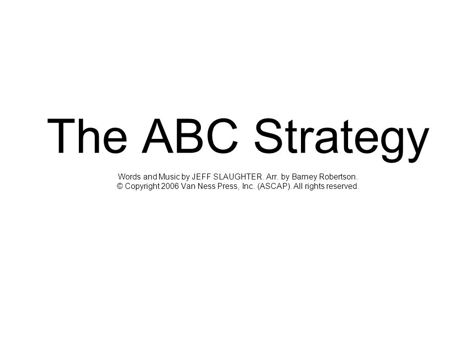 The ABC Strategy Words and Music by JEFF SLAUGHTER. Arr. by Barney Robertson. © Copyright 2006 Van Ness Press, Inc. (ASCAP). All rights reserved.