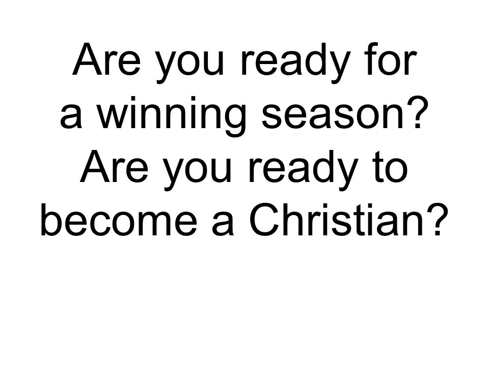 Are you ready for a winning season? Are you ready to become a Christian?