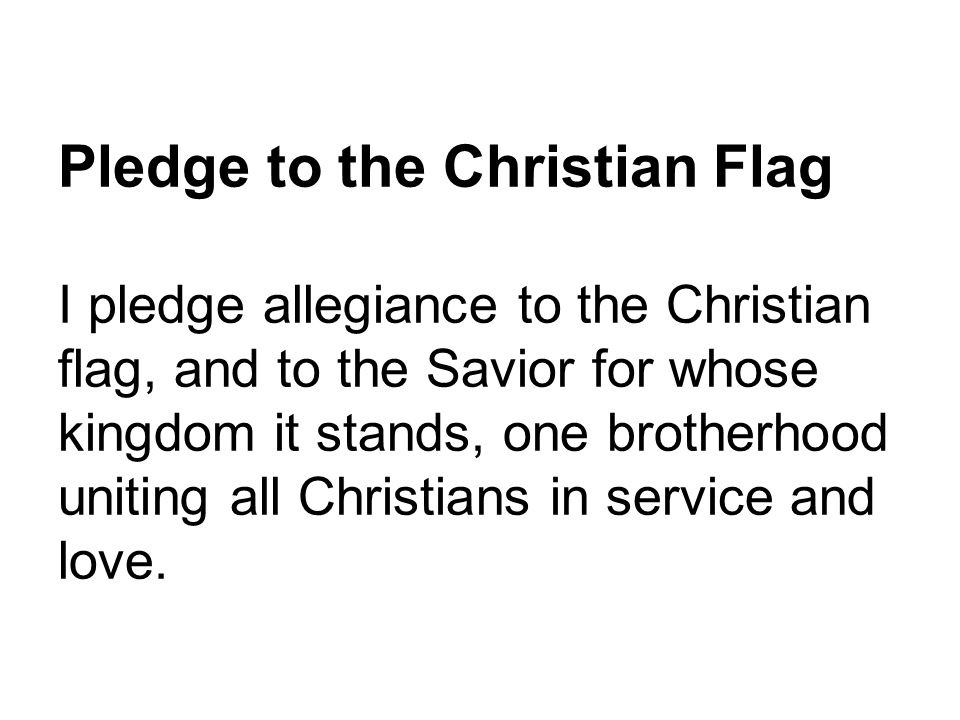 Pledge to the Christian Flag I pledge allegiance to the Christian flag, and to the Savior for whose kingdom it stands, one brotherhood uniting all Chr