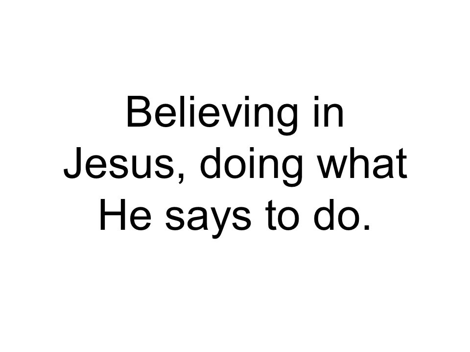Believing in Jesus, doing what He says to do.