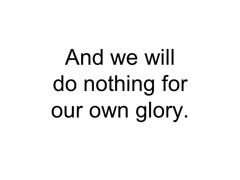 And we will do nothing for our own glory.
