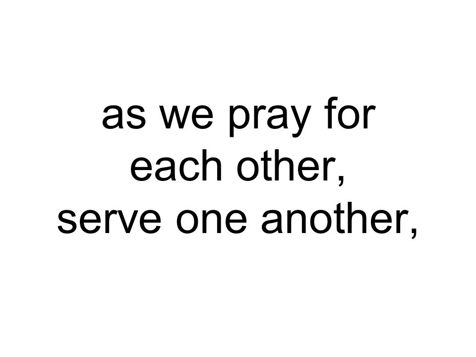 as we pray for each other, serve one another,