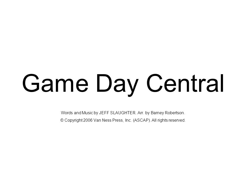 Game Day Central Words and Music by JEFF SLAUGHTER. Arr. by Barney Robertson. © Copyright 2006 Van Ness Press, Inc. (ASCAP). All rights reserved.