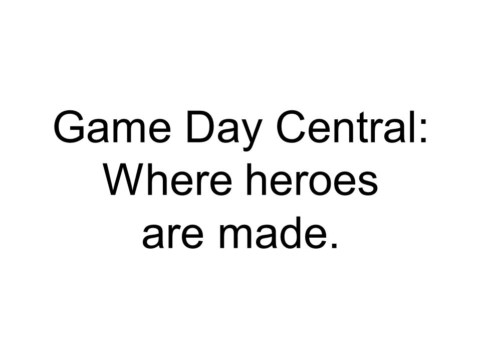 Game Day Central: Where heroes are made.