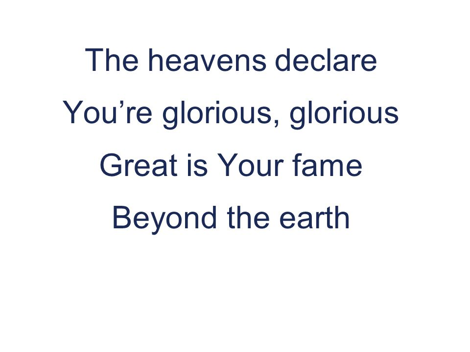The heavens declare You're glorious, glorious Great is Your fame Beyond the earth