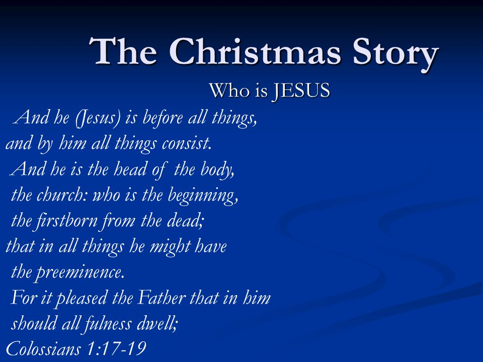 The Christmas Story Who is JESUS And he (Jesus) is before all things, and by him all things consist.