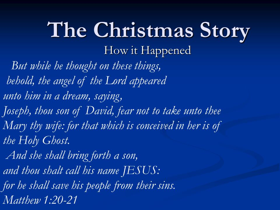 The Christmas Story How it Happened But while he thought on these things, behold, the angel of the Lord appeared unto him in a dream, saying, Joseph, thou son of David, fear not to take unto thee Mary thy wife: for that which is conceived in her is of the Holy Ghost.