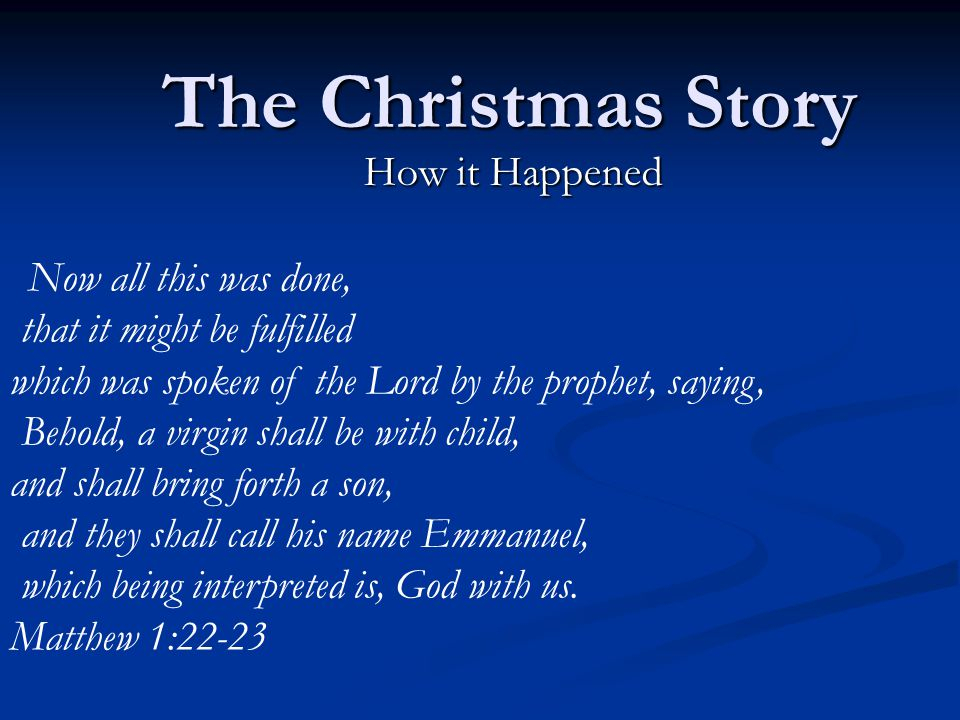The Christmas Story How it Happened Now all this was done, that it might be fulfilled which was spoken of the Lord by the prophet, saying, Behold, a virgin shall be with child, and shall bring forth a son, and they shall call his name Emmanuel, which being interpreted is, God with us.