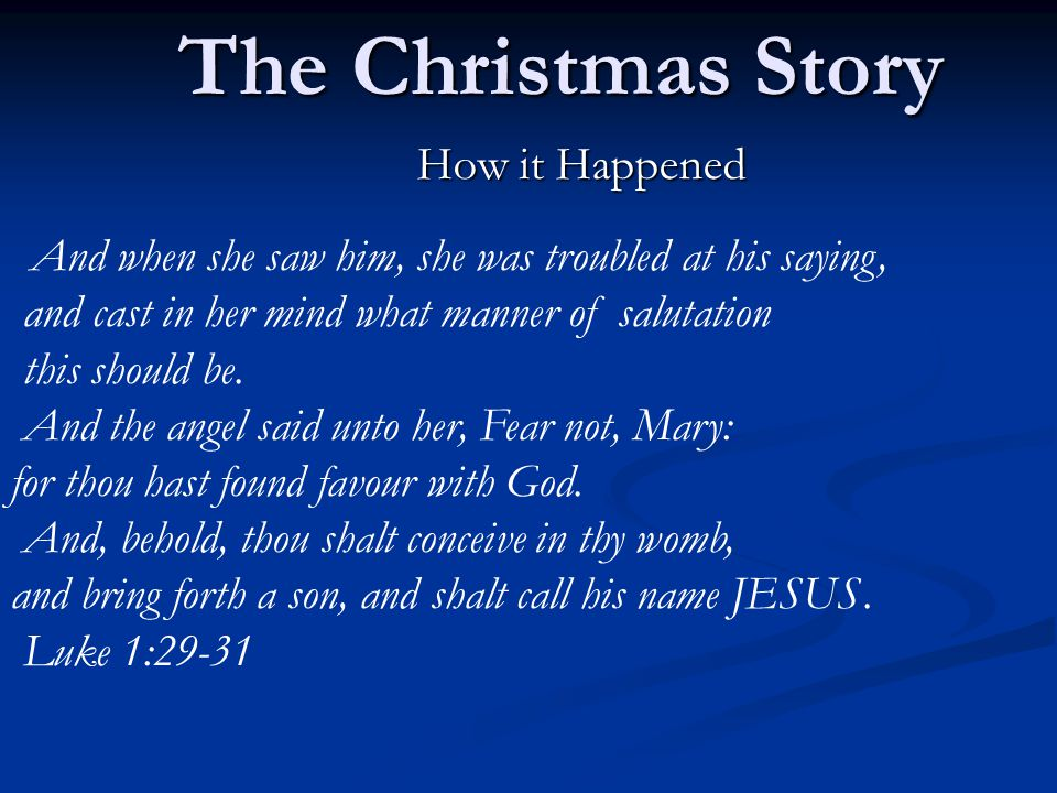 The Christmas Story How it Happened And when she saw him, she was troubled at his saying, and cast in her mind what manner of salutation this should be.