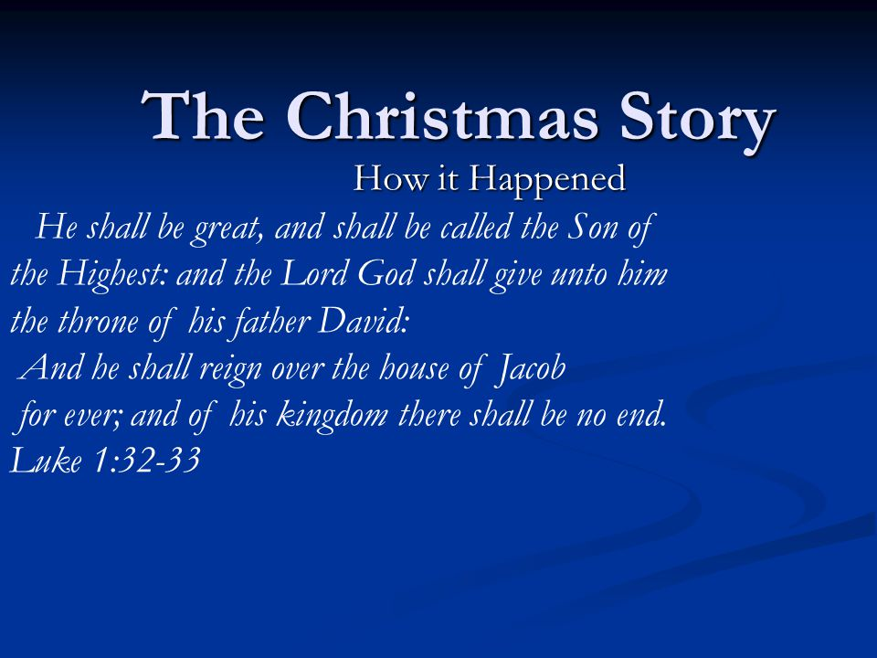 The Christmas Story How it Happened He shall be great, and shall be called the Son of the Highest: and the Lord God shall give unto him the throne of his father David: And he shall reign over the house of Jacob for ever; and of his kingdom there shall be no end.