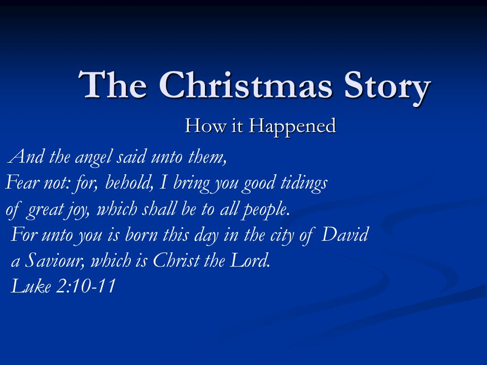 The Christmas Story How it Happened And the angel said unto them, Fear not: for, behold, I bring you good tidings of great joy, which shall be to all people.