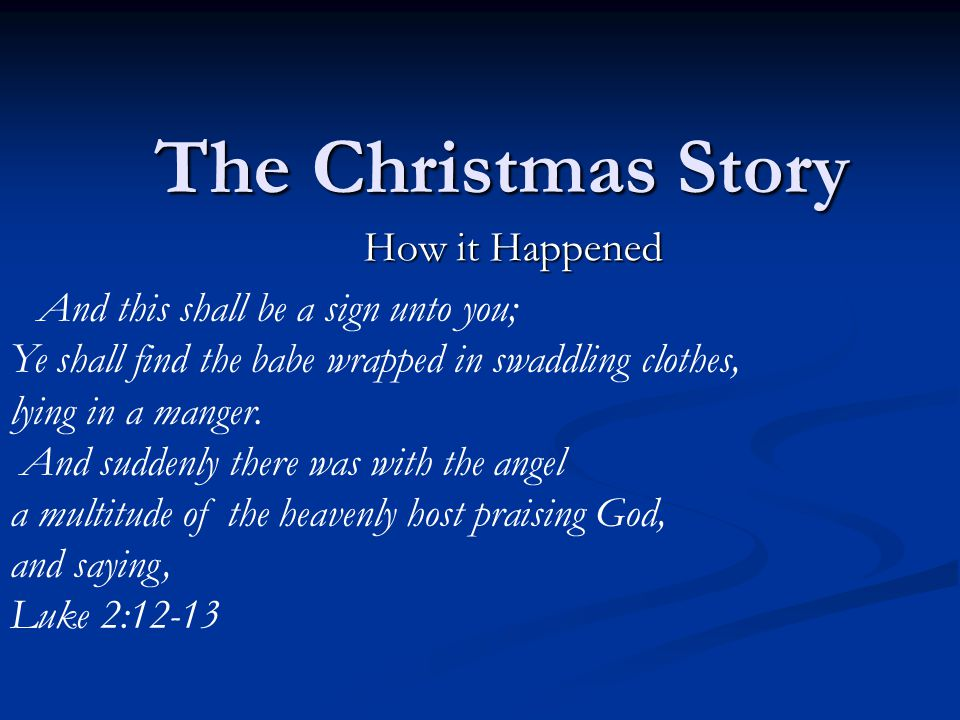 The Christmas Story How it Happened And this shall be a sign unto you; Ye shall find the babe wrapped in swaddling clothes, lying in a manger.