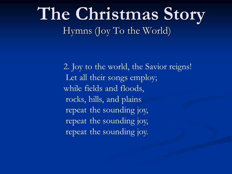The Christmas Story Hymns (Joy To the World) 2.Joy to the world, the Savior reigns.