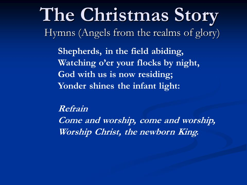 The Christmas Story Hymns (Angels from the realms of glory) Shepherds, in the field abiding, Watching o'er your flocks by night, God with us is now residing; Yonder shines the infant light: Refrain Come and worship, come and worship, Worship Christ, the newborn King.