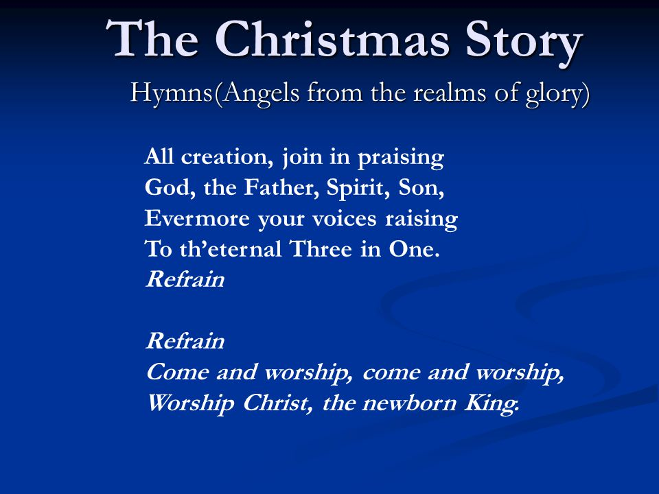 The Christmas Story Hymns(Angels from the realms of glory) All creation, join in praising God, the Father, Spirit, Son, Evermore your voices raising To th'eternal Three in One.