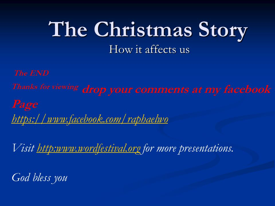 The Christmas Story How it affects us The END Thanks for viewing drop your comments at my facebook Page https://www.facebook.com/raphaelwo Visit http:www.wordfestival.org for more presentations.http:www.wordfestival.org God bless you