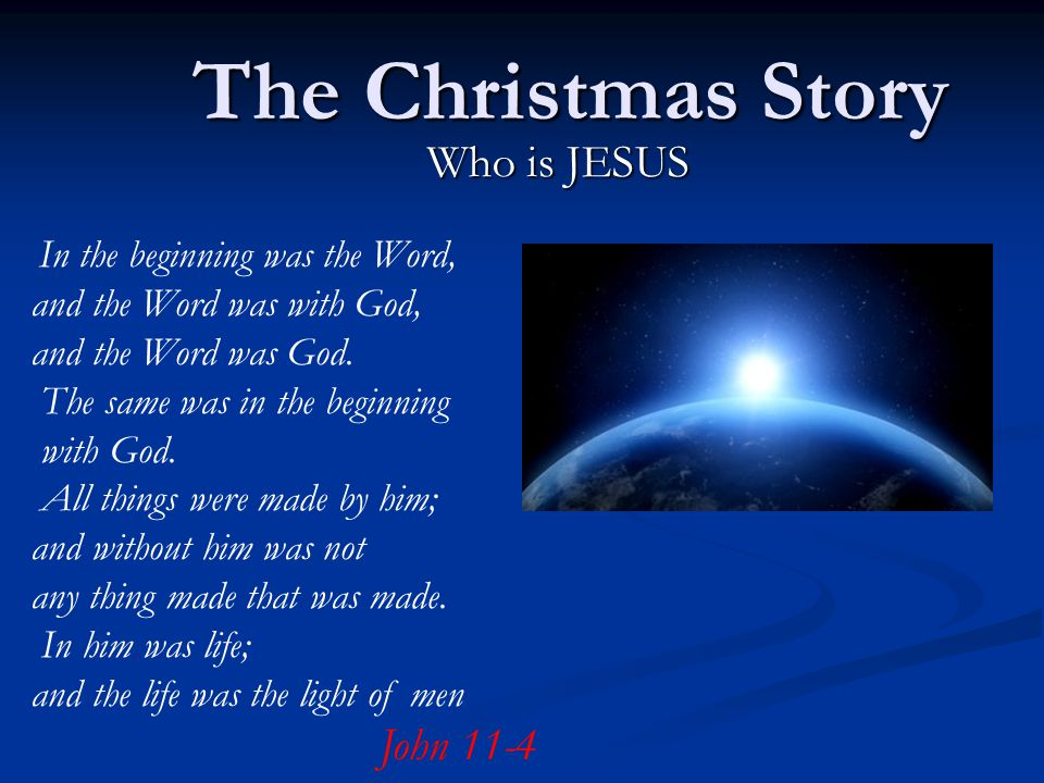 The Christmas Story Who is JESUS In the beginning was the Word, and the Word was with God, and the Word was God.
