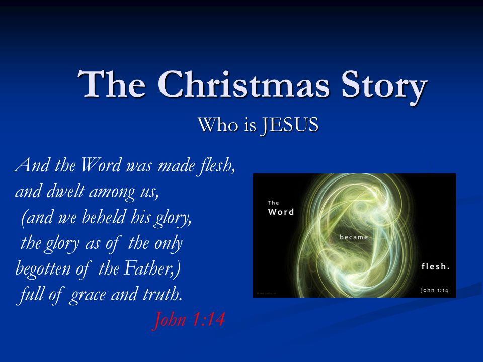 The Christmas Story Who is JESUS And the Word was made flesh, and dwelt among us, (and we beheld his glory, the glory as of the only begotten of the Father,) full of grace and truth.
