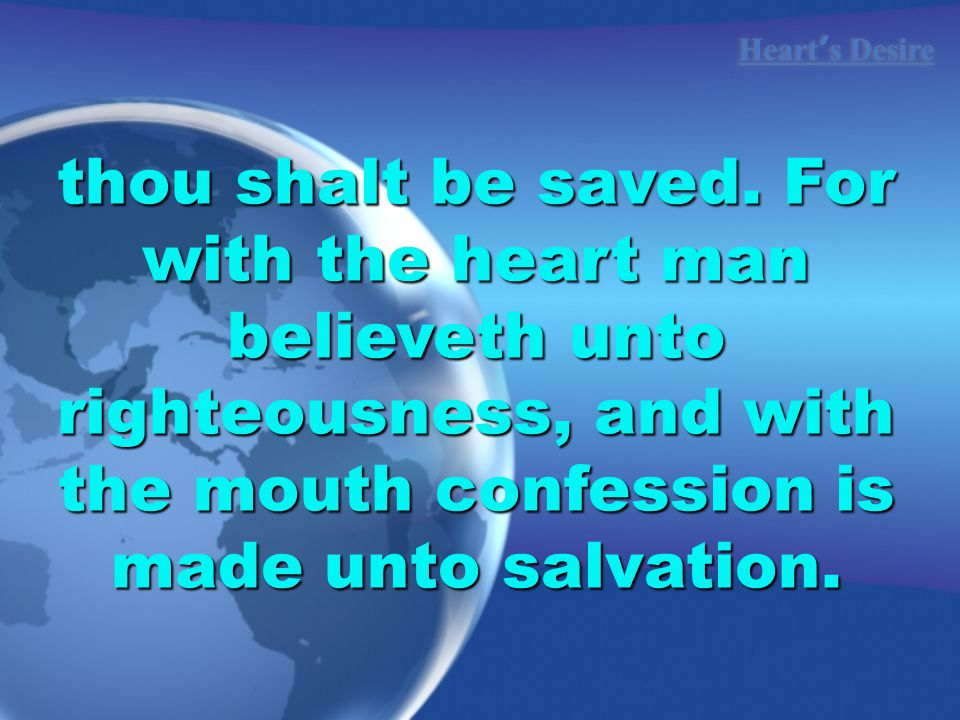 Heart ' s Desire thou shalt be saved. For with the heart man believeth unto righteousness, and with the mouth confession is made unto salvation.