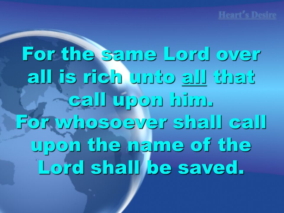 Heart ' s Desire For the same Lord over all is rich unto all that call upon him.
