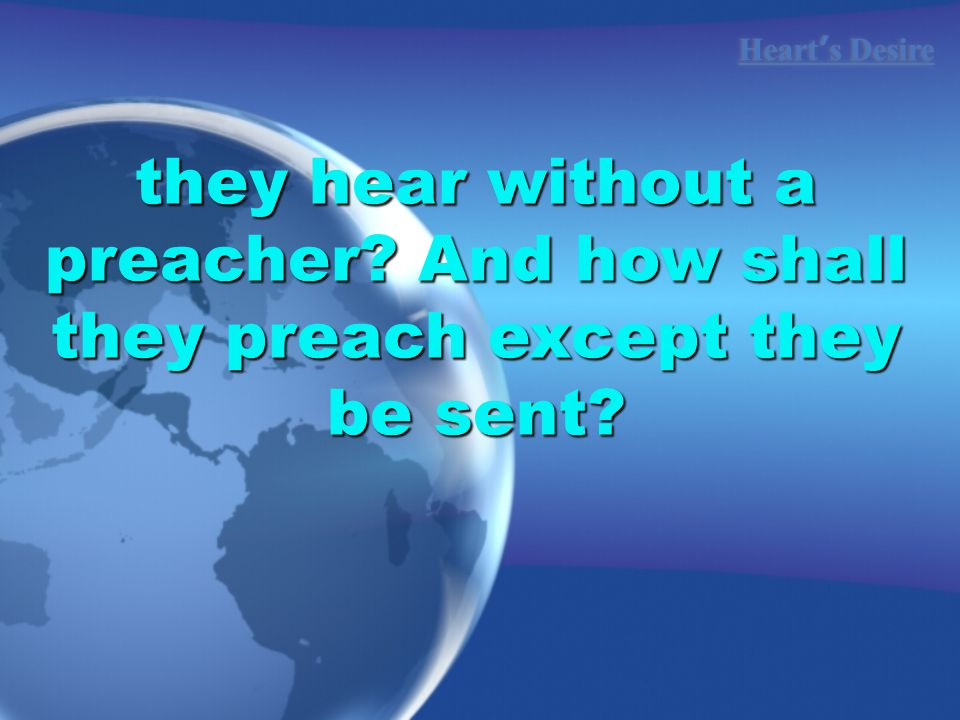 Heart ' s Desire they hear without a preacher And how shall they preach except they be sent