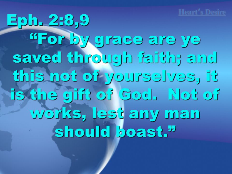 "Heart ' s Desire Eph. 2:8,9 ""For by grace are ye saved through faith; and this not of yourselves, it is the gift of God. Not of works, lest any man sh"