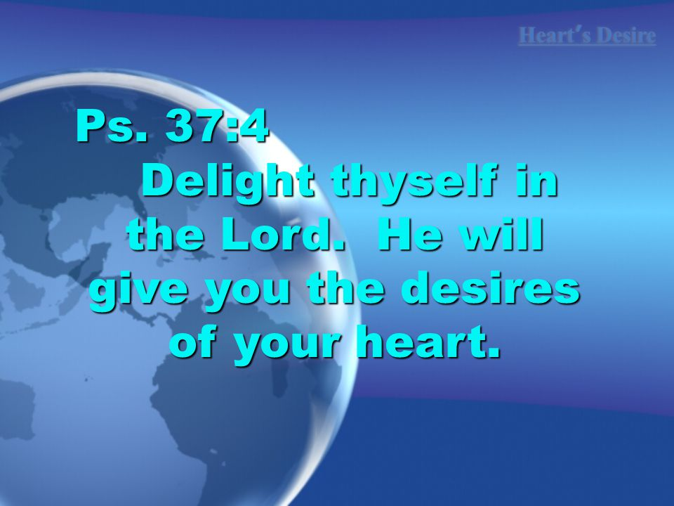 Ps. 37:4 Delight thyself in the Lord. He will give you the desires of your heart.